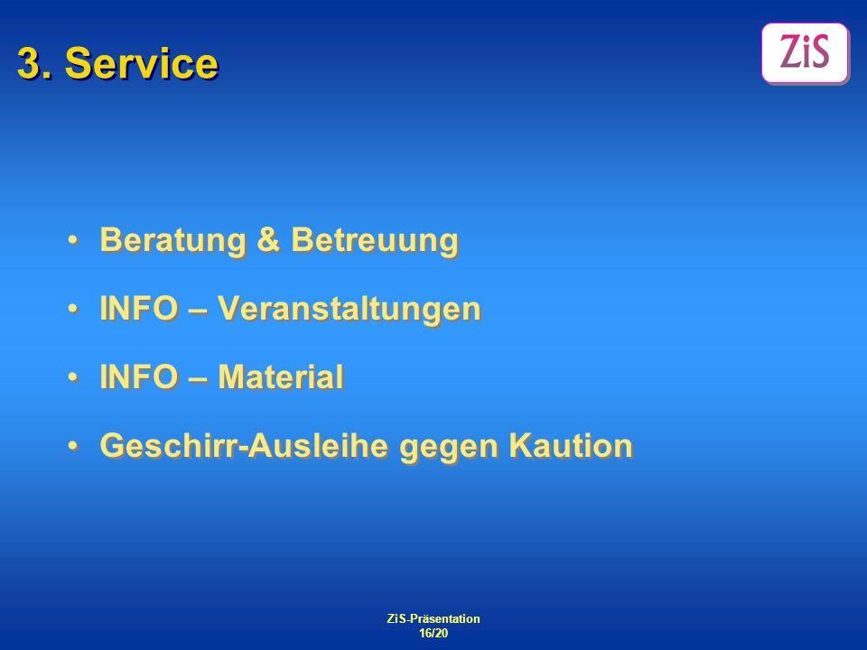 ZiS-Präsentation 16/20 3. Service Beratung & Betreuung INFO – Veranstaltungen INFO – Material Geschirr-Ausleihe gegen Kaution Beratung & Betreuung INF