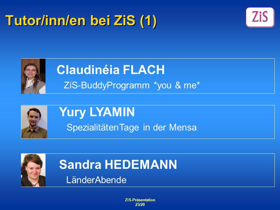 ZiS-Präsentation 23/20 Tutor/inn/en bei ZiS (1) Sandra HEDEMANN LänderAbende Claudinéia FLACH ZiS-BuddyProgramm *you & me* Yury LYAMIN SpezialitätenTa