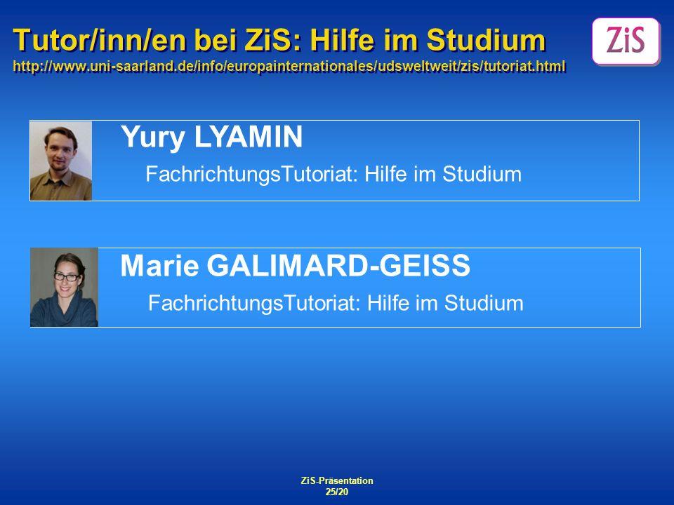 ZiS-Präsentation 25/20 Tutor/inn/en bei ZiS: Hilfe im Studium http://www.uni-saarland.de/info/europainternationales/udsweltweit/zis/tutoriat.html Yury