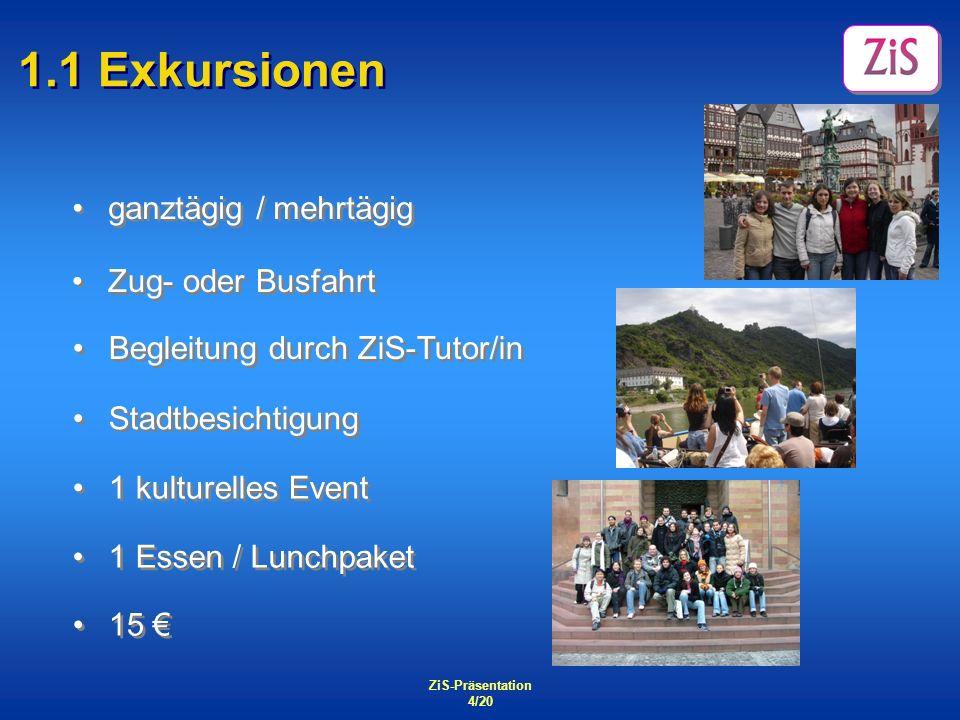 ZiS-Präsentation 4/20 1.1 Exkursionen ganztägig / mehrtägig 15 1 Essen / Lunchpaket 1 kulturelles Event Stadtbesichtigung Begleitung durch ZiS-Tutor/i