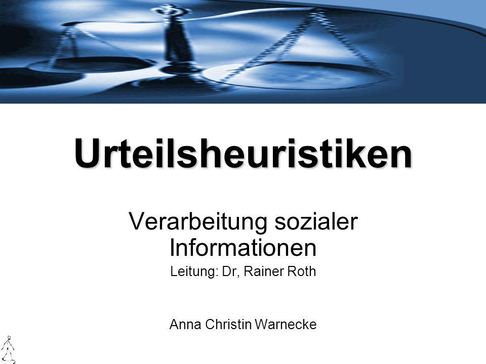 Urteilsheuristiken Verarbeitung sozialer Informationen Leitung: Dr, Rainer Roth Anna Christin Warnecke