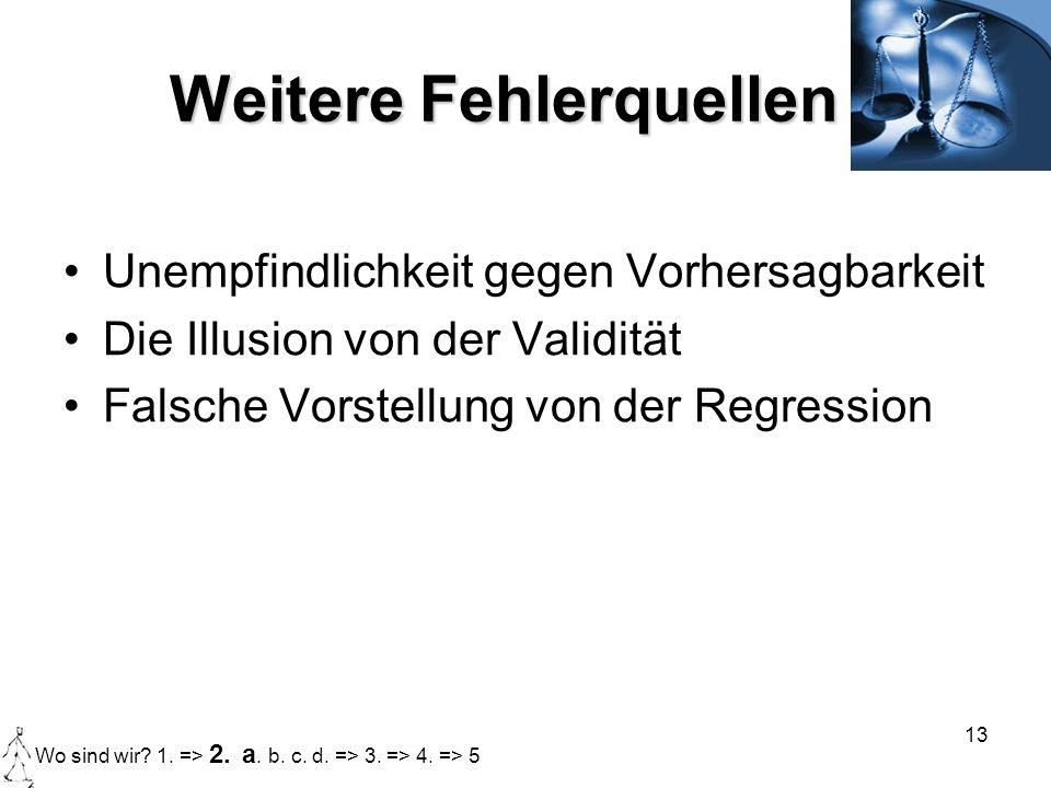 13 Weitere Fehlerquellen Unempfindlichkeit gegen Vorhersagbarkeit Die Illusion von der Validität Falsche Vorstellung von der Regression Wo sind wir? 1