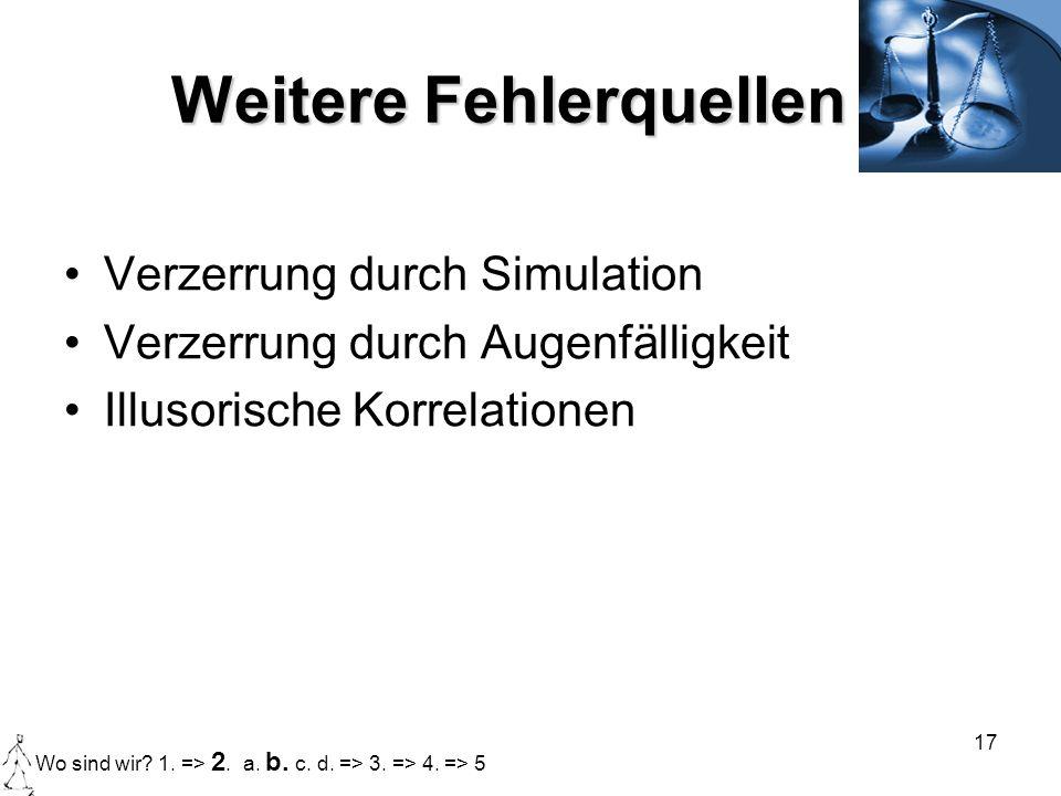 17 Weitere Fehlerquellen Verzerrung durch Simulation Verzerrung durch Augenfälligkeit Illusorische Korrelationen Wo sind wir? 1. => 2. a. b. c. d. =>