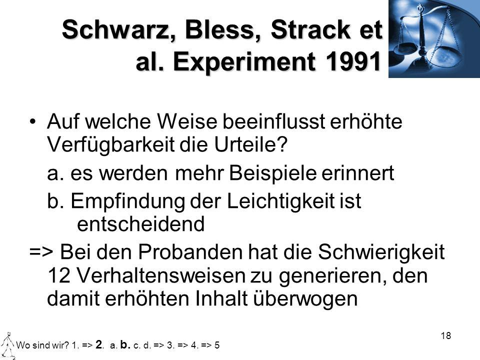 18 Schwarz, Bless, Strack et al. Experiment 1991 Auf welche Weise beeinflusst erhöhte Verfügbarkeit die Urteile? a. es werden mehr Beispiele erinnert