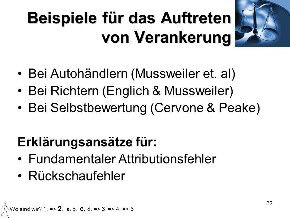 22 Beispiele für das Auftreten von Verankerung Bei Autohändlern (Mussweiler et. al) Bei Richtern (Englich & Mussweiler) Bei Selbstbewertung (Cervone &