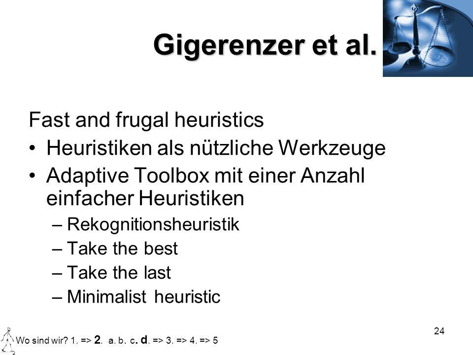 24 Gigerenzer et al. Fast and frugal heuristics Heuristiken als nützliche Werkzeuge Adaptive Toolbox mit einer Anzahl einfacher Heuristiken –Rekogniti