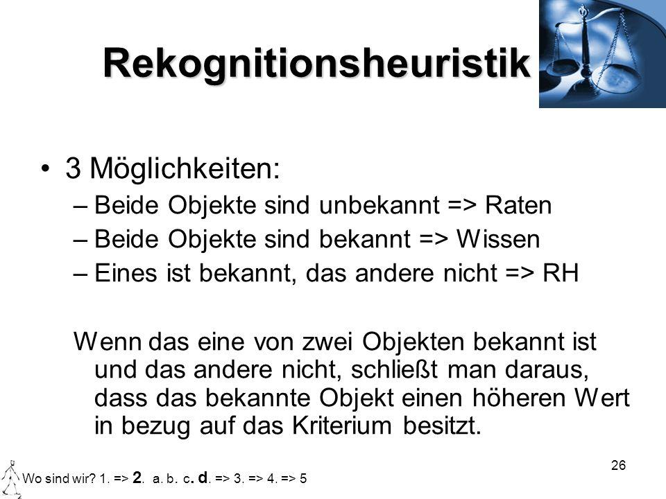 26 Rekognitionsheuristik 3 Möglichkeiten: –Beide Objekte sind unbekannt => Raten –Beide Objekte sind bekannt => Wissen –Eines ist bekannt, das andere