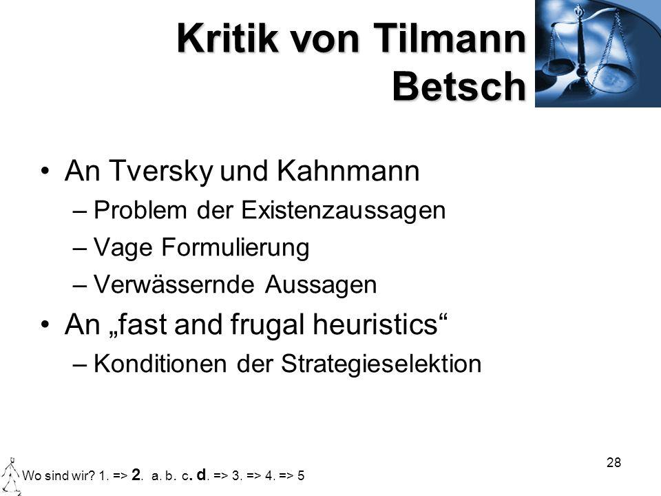 28 Kritik von Tilmann Betsch An Tversky und Kahnmann –Problem der Existenzaussagen –Vage Formulierung –Verwässernde Aussagen An fast and frugal heuris
