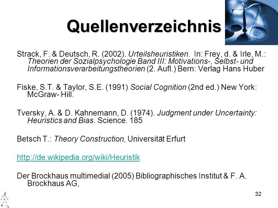 32 Quellenverzeichnis Strack, F. & Deutsch, R. (2002). Urteilsheuristiken. In: Frey, d. & Irle, M.: Theorien der Sozialpsychologie Band III: Motivatio