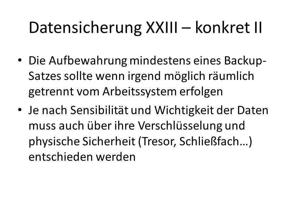 Datensicherung XXIII – konkret II Die Aufbewahrung mindestens eines Backup- Satzes sollte wenn irgend möglich räumlich getrennt vom Arbeitssystem erfolgen Je nach Sensibilität und Wichtigkeit der Daten muss auch über ihre Verschlüsselung und physische Sicherheit (Tresor, Schließfach…) entschieden werden