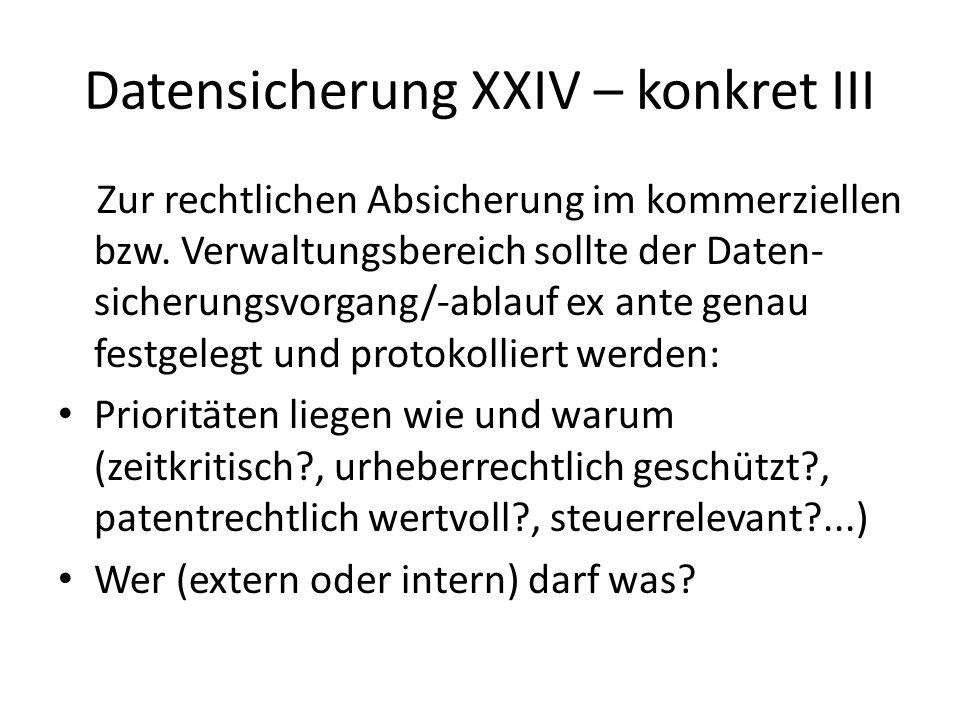 Datensicherung XXIV – konkret III Zur rechtlichen Absicherung im kommerziellen bzw. Verwaltungsbereich sollte der Daten- sicherungsvorgang/-ablauf ex