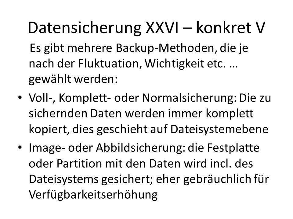 Datensicherung XXVI – konkret V Es gibt mehrere Backup-Methoden, die je nach der Fluktuation, Wichtigkeit etc. … gewählt werden: Voll-, Komplett- oder