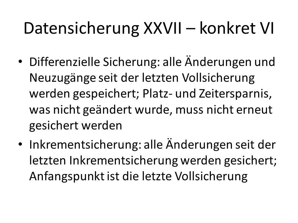 Datensicherung XXVII – konkret VI Differenzielle Sicherung: alle Änderungen und Neuzugänge seit der letzten Vollsicherung werden gespeichert; Platz- u