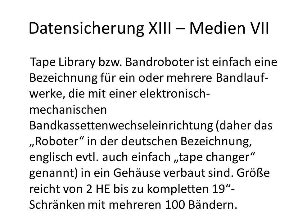 Datensicherung XIII – Medien VII Tape Library bzw. Bandroboter ist einfach eine Bezeichnung für ein oder mehrere Bandlauf- werke, die mit einer elektr