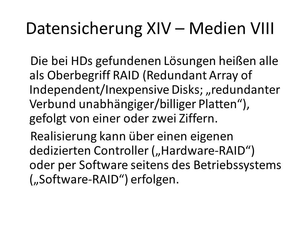 Datensicherung XV – Medien IX RAID 0 (Striping) ist eigentlich nach obiger Definition gelogen, hier gibt es keinerlei Redundanz; zwei oder mehr HDs werden gleichzeitig lesend oder schreibend genutzt, jede nimmt immer nur 1/(Anzahl HDs) Daten auf eine HD fällt aus und ALLES ist verloren Speicherplatz: der der kleinsten HD * Anzahl HDs