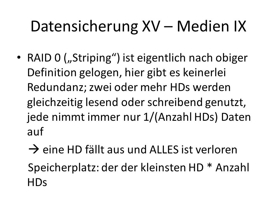 Datensicherung XV – Medien IX RAID 0 (Striping) ist eigentlich nach obiger Definition gelogen, hier gibt es keinerlei Redundanz; zwei oder mehr HDs we