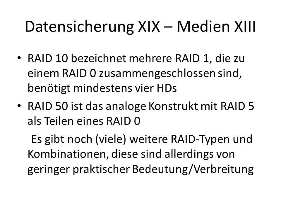 Datensicherung XIX – Medien XIII RAID 10 bezeichnet mehrere RAID 1, die zu einem RAID 0 zusammengeschlossen sind, benötigt mindestens vier HDs RAID 50 ist das analoge Konstrukt mit RAID 5 als Teilen eines RAID 0 Es gibt noch (viele) weitere RAID-Typen und Kombinationen, diese sind allerdings von geringer praktischer Bedeutung/Verbreitung