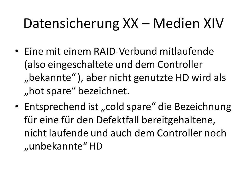 Datensicherung XX – Medien XIV Eine mit einem RAID-Verbund mitlaufende (also eingeschaltete und dem Controller bekannte ), aber nicht genutzte HD wird als hot spare bezeichnet.