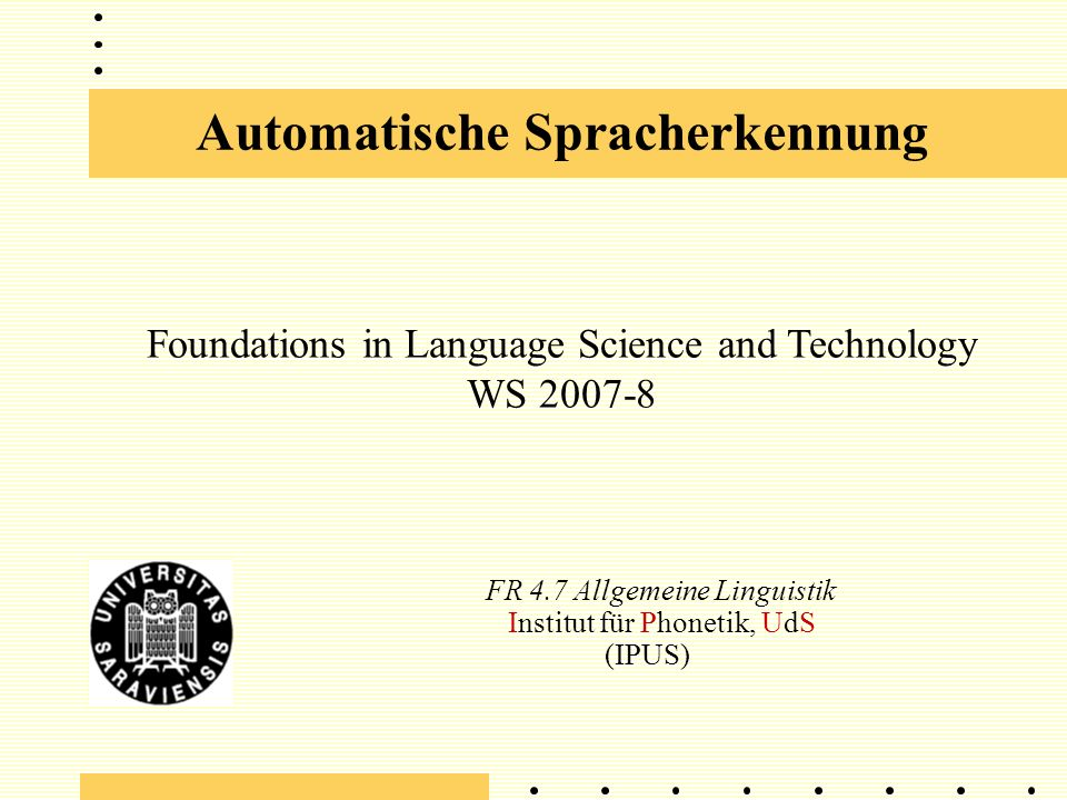 Automatische Spracherkennung FR 4.7 Allgemeine Linguistik Institut für Phonetik, UdS (IPUS) Foundations in Language Science and Technology WS 2007-8