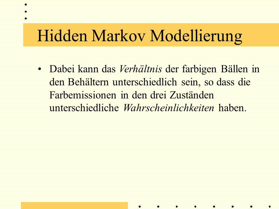Hidden Markov Modellierung Dabei kann das Verhältnis der farbigen Bällen in den Behältern unterschiedlich sein, so dass die Farbemissionen in den drei Zuständen unterschiedliche Wahrscheinlichkeiten haben.