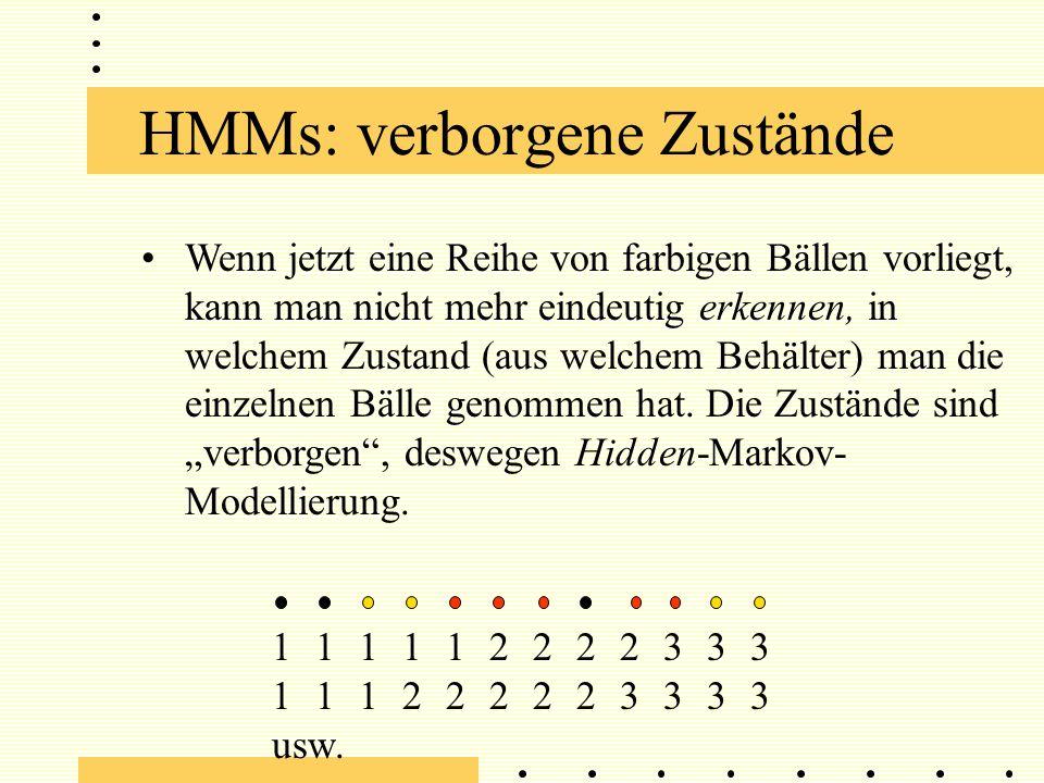 HMMs: verborgene Zustände Wenn jetzt eine Reihe von farbigen Bällen vorliegt, kann man nicht mehr eindeutig erkennen, in welchem Zustand (aus welchem Behälter) man die einzelnen Bälle genommen hat.