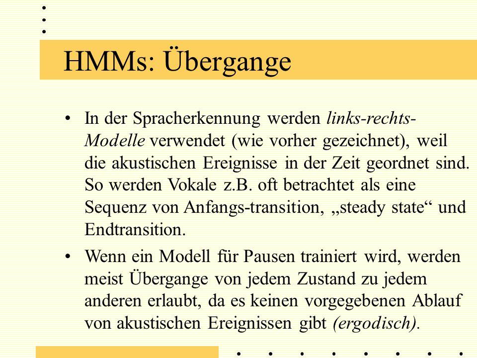 HMMs: Übergange In der Spracherkennung werden links-rechts- Modelle verwendet (wie vorher gezeichnet), weil die akustischen Ereignisse in der Zeit geordnet sind.