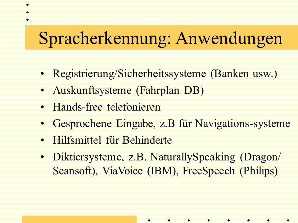 Spracherkennung: Anwendungen Registrierung/Sicherheitssysteme (Banken usw.) Auskunftsysteme (Fahrplan DB) Hands-free telefonieren Gesprochene Eingabe, z.B für Navigations-systeme Hilfsmittel für Behinderte Diktiersysteme, z.B.