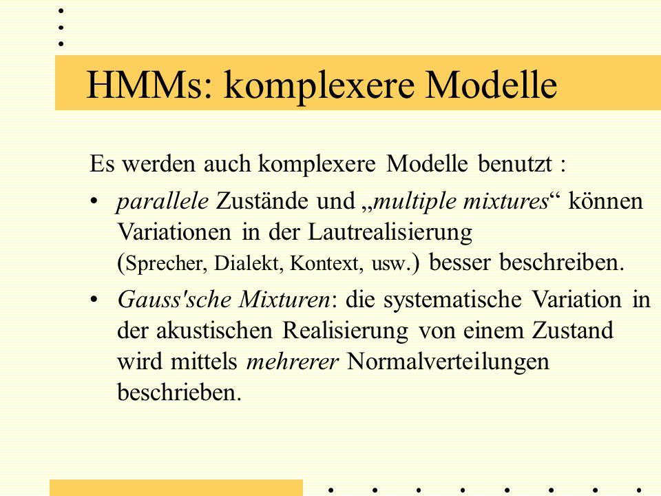 HMMs: komplexere Modelle Es werden auch komplexere Modelle benutzt : parallele Zustände und multiple mixtures können Variationen in der Lautrealisierung ( Sprecher, Dialekt, Kontext, usw.) besser beschreiben.