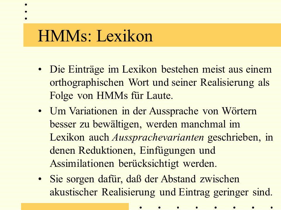 HMMs: Lexikon Die Einträge im Lexikon bestehen meist aus einem orthographischen Wort und seiner Realisierung als Folge von HMMs für Laute.