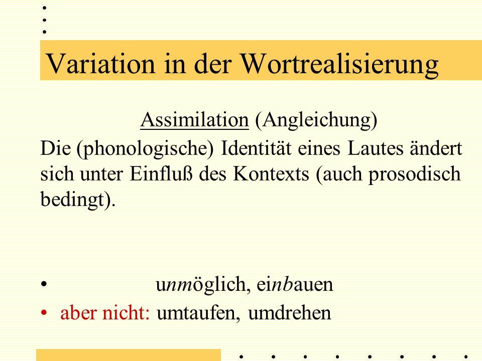 Assimilation (Angleichung) Die (phonologische) Identität eines Lautes ändert sich unter Einfluß des Kontexts (auch prosodisch bedingt).