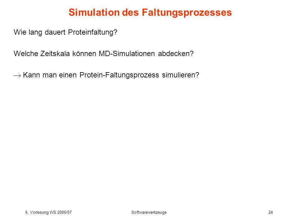 6. Vorlesung WS 2006/07Softwarewerkzeuge24 Simulation des Faltungsprozesses Wie lang dauert Proteinfaltung? Welche Zeitskala können MD-Simulationen ab