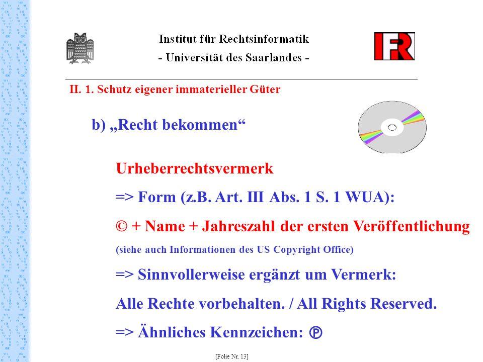 II. 1. Schutz eigener immaterieller Güter [Folie Nr. 13] b) Recht bekommen Urheberrechtsvermerk => Form (z.B. Art. III Abs. 1 S. 1 WUA): © + Name + Ja