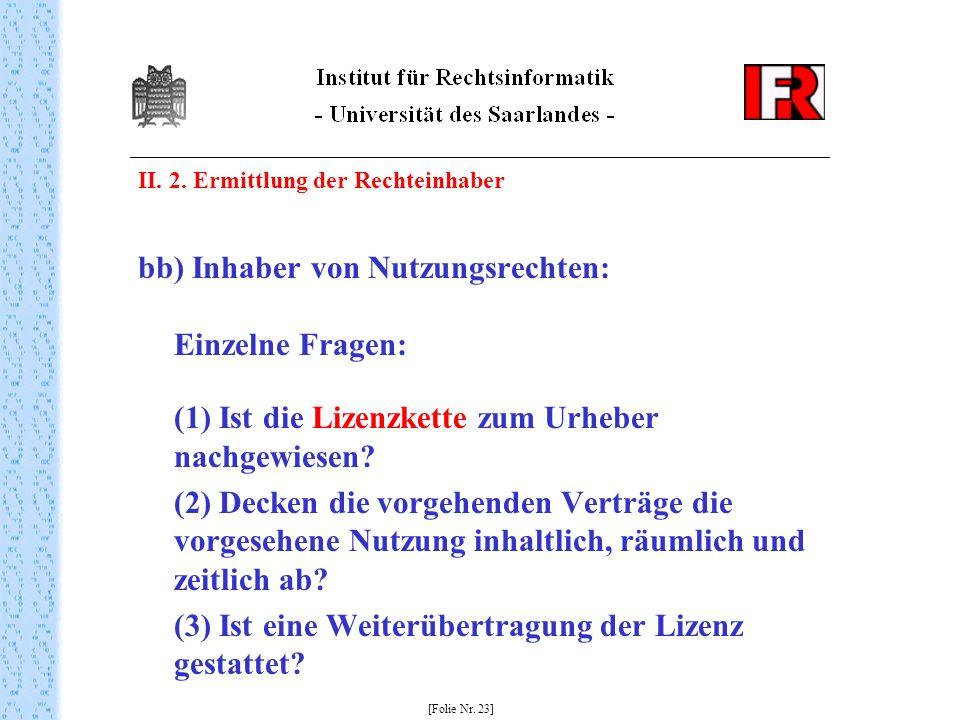 II. 2. Ermittlung der Rechteinhaber bb) Inhaber von Nutzungsrechten: Einzelne Fragen: (1) Ist die Lizenzkette zum Urheber nachgewiesen? (2) Decken die