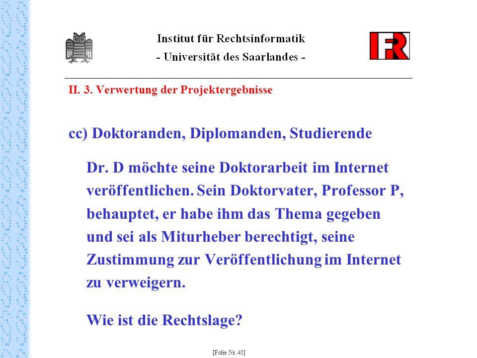 II. 3. Verwertung der Projektergebnisse cc) Doktoranden, Diplomanden, Studierende Dr. D möchte seine Doktorarbeit im Internet veröffentlichen. Sein Do