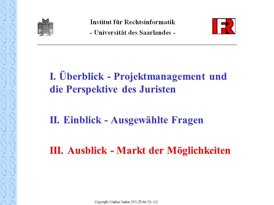 I. Überblick - Projektmanagement und die Perspektive des Juristen II. Einblick - Ausgewählte Fragen III. Ausblick - Markt der Möglichkeiten Copyright