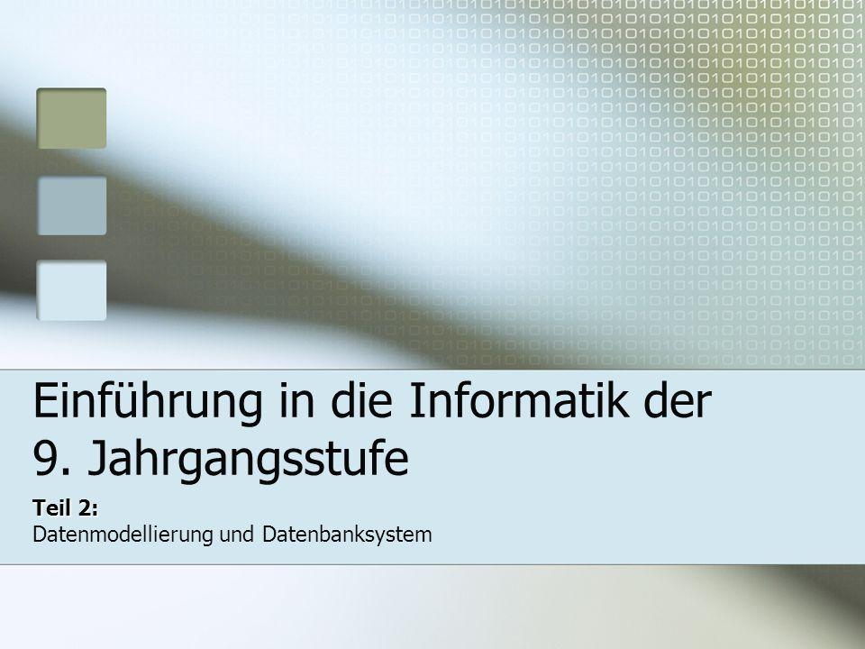 Einführung in die Informatik der 9. Jahrgangsstufe Teil 2: Datenmodellierung und Datenbanksystem