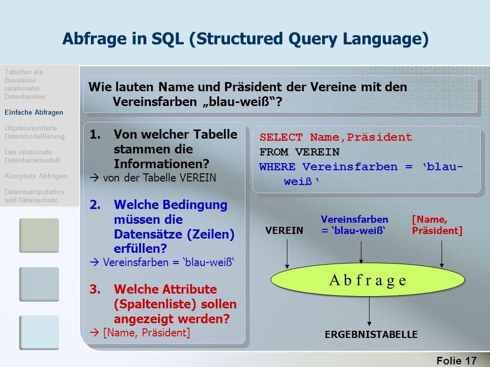 Folie 17 Abfrage in SQL (Structured Query Language) 1.Von welcher Tabelle stammen die Informationen? von der Tabelle VEREIN 2.Welche Bedingung müssen