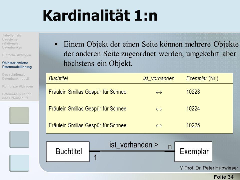 Folie 34 Kardinalität 1:n Einem Objekt der einen Seite können mehrere Objekte der anderen Seite zugeordnet werden, umgekehrt aber höchstens ein Objekt