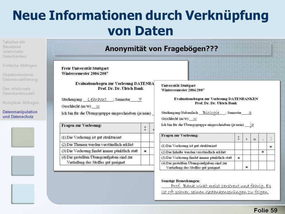 Folie 59 Neue Informationen durch Verknüpfung von Daten Anonymität von Fragebögen??? Tabellen als Bausteine relationaler Datenbanken Einfache Abfragen