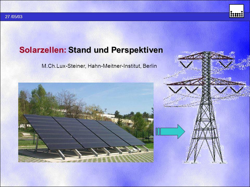 27 /05/03 Solarzellen: Stand und Perspektiven Solarzellen: Stand und Perspektiven M.Ch.Lux-Steiner, Hahn-Meitner-Institut, Berlin
