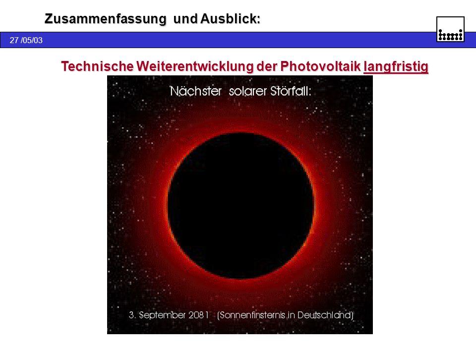 Technische Weiterentwicklung der Photovoltaik langfristig mit dem Ziel Strom zu produzieren. Strom zu produzieren. 27 /05/03 Zusammenfassung und Ausbl
