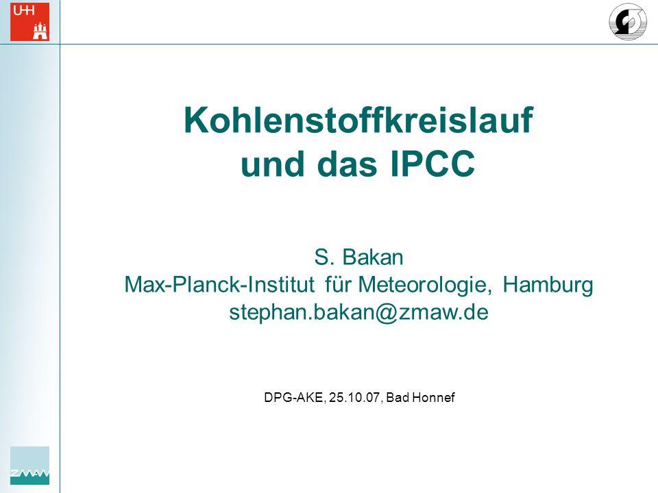 S. Bakan Max-Planck-Institut für Meteorologie, Hamburg stephan.bakan@zmaw.de DPG-AKE, 25.10.07, Bad Honnef Kohlenstoffkreislauf und das IPCC