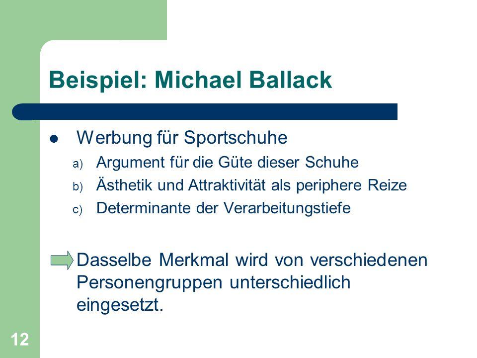 12 Beispiel: Michael Ballack Werbung für Sportschuhe a) Argument für die Güte dieser Schuhe b) Ästhetik und Attraktivität als periphere Reize c) Deter