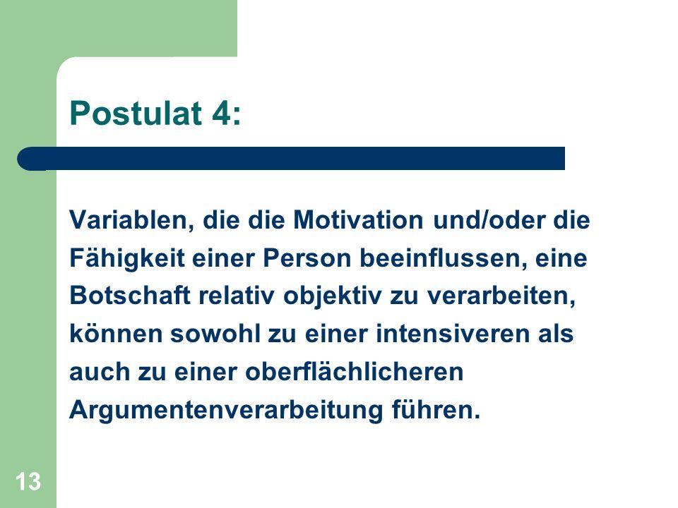 13 Postulat 4: Variablen, die die Motivation und/oder die Fähigkeit einer Person beeinflussen, eine Botschaft relativ objektiv zu verarbeiten, können