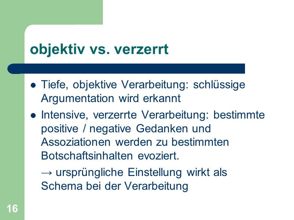 16 objektiv vs. verzerrt Tiefe, objektive Verarbeitung: schlüssige Argumentation wird erkannt Intensive, verzerrte Verarbeitung: bestimmte positive /