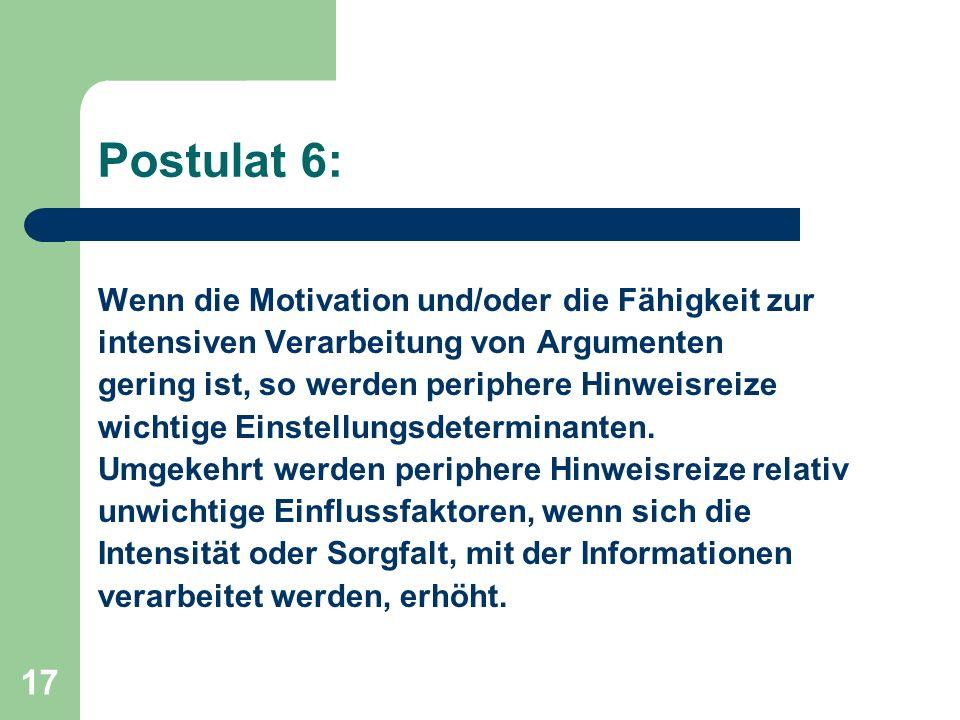17 Postulat 6: Wenn die Motivation und/oder die Fähigkeit zur intensiven Verarbeitung von Argumenten gering ist, so werden periphere Hinweisreize wich