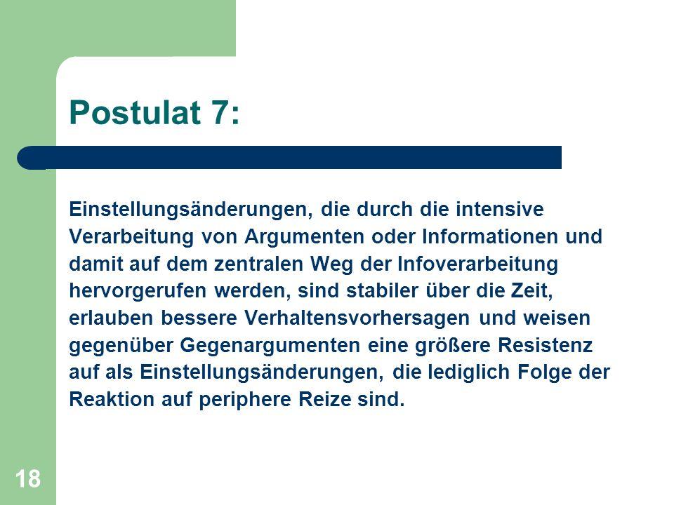 18 Postulat 7: Einstellungsänderungen, die durch die intensive Verarbeitung von Argumenten oder Informationen und damit auf dem zentralen Weg der Info