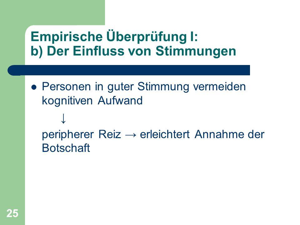 25 Empirische Überprüfung I: b) Der Einfluss von Stimmungen Personen in guter Stimmung vermeiden kognitiven Aufwand peripherer Reiz erleichtert Annahm