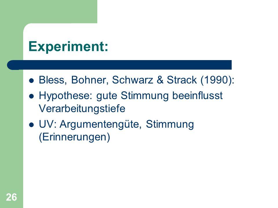 26 Experiment: Bless, Bohner, Schwarz & Strack (1990): Hypothese: gute Stimmung beeinflusst Verarbeitungstiefe UV: Argumentengüte, Stimmung (Erinnerun