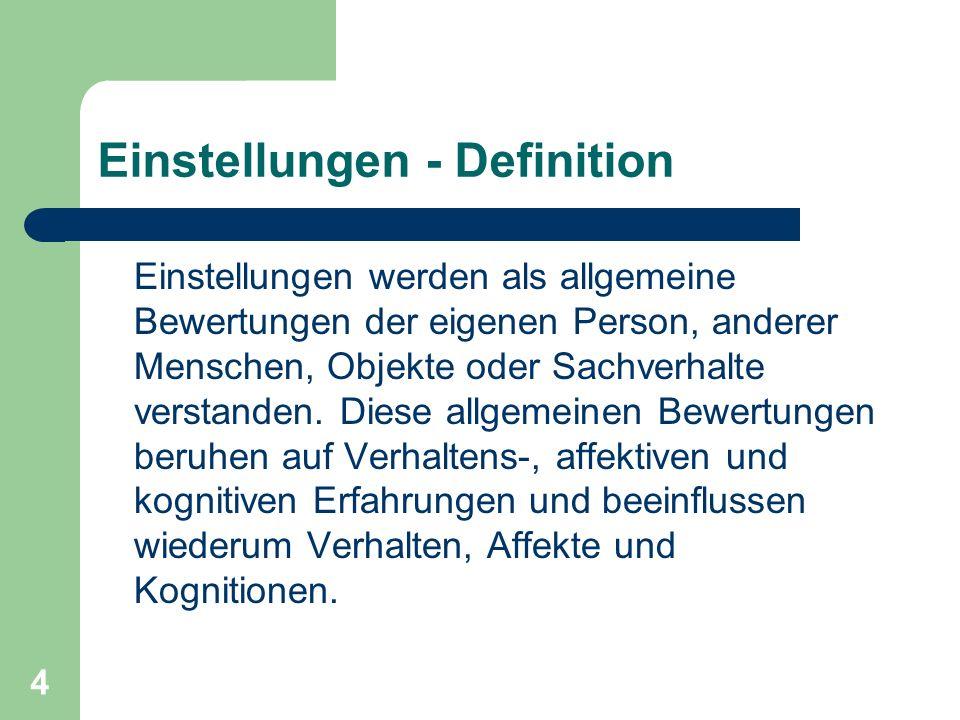 4 Einstellungen - Definition Einstellungen werden als allgemeine Bewertungen der eigenen Person, anderer Menschen, Objekte oder Sachverhalte verstande